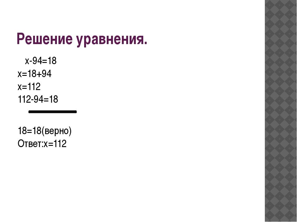 Решение уравнения. х-94=18 х=18+94 х=112 112-94=18 18=18(верно) Ответ:х=112