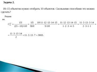 Задача 2. Из 15 объектов нужно отобрать 10 объектов. Сколькими способами это
