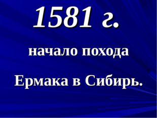 1581 г. начало похода Ермака в Сибирь.