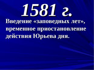 1581 г. Введение «заповедных лет», временное приостановление действия Юрьева