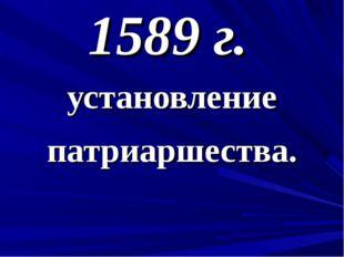 1589 г. установление патриаршества.