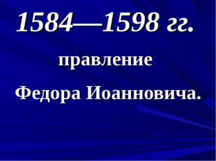 1584—1598 гг. правление Федора Иоанновича.