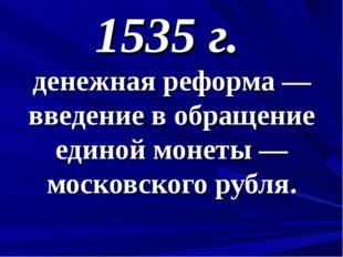 1535 г. денежная реформа — введение в обращение единой монеты — московского р