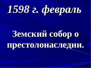 1598 г. февраль Земский собор о престолонаследии.
