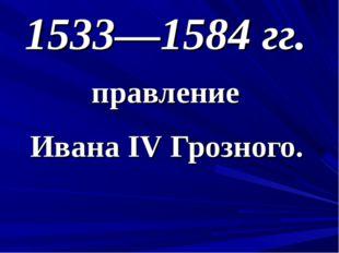 1533—1584 гг. правление Ивана IV Грозного.