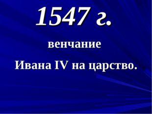 1547 г. венчание Ивана IV на царство.