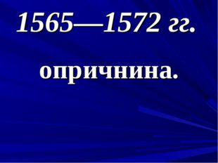 1565—1572 гг. опричнина.