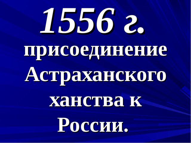 1556 г. присоединение Астраханского ханства к России.
