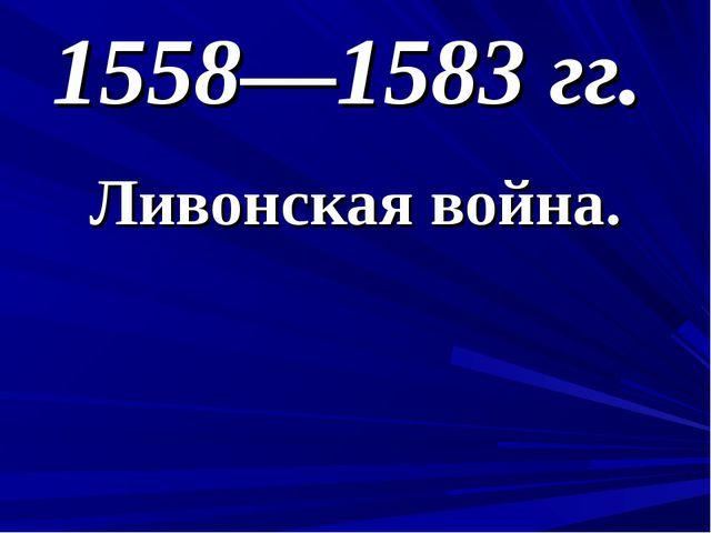1558—1583 гг. Ливонская война.