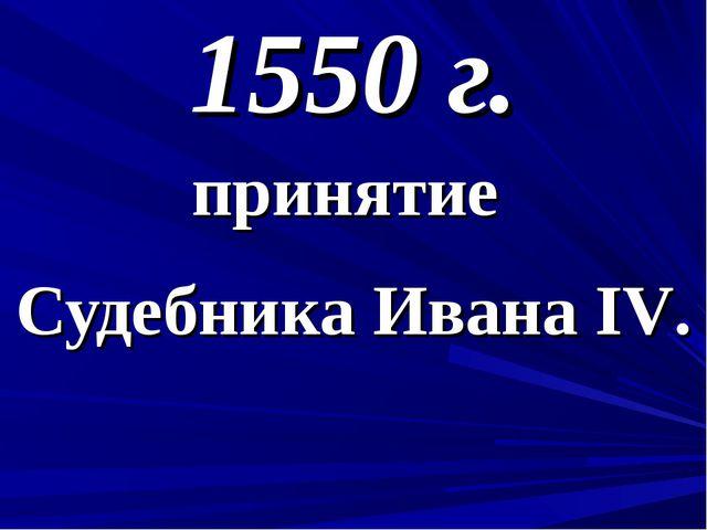 1550 г. принятие Судебника Ивана IV.