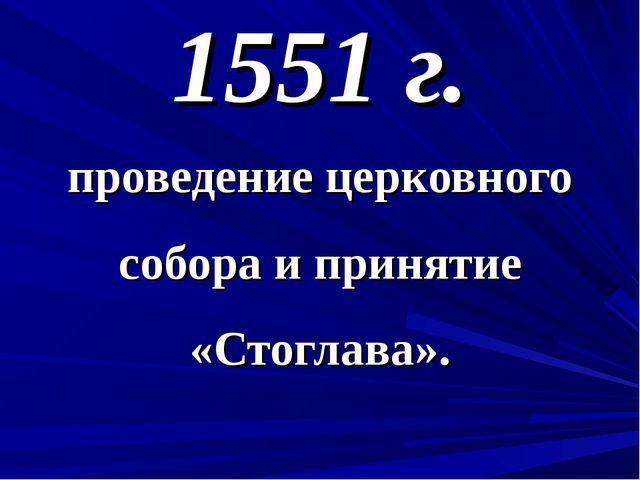 1551 г. проведение церковного собора и принятие «Стоглава».