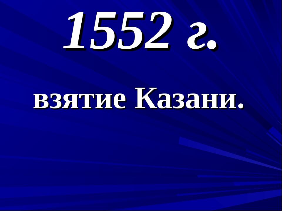 1552 г. взятие Казани.