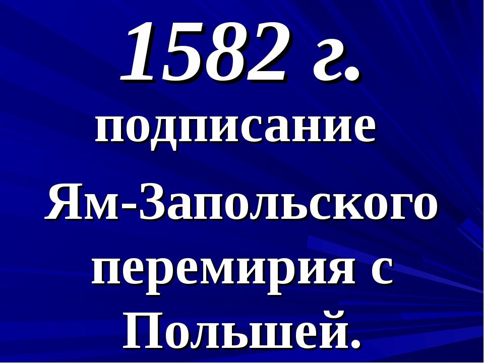 1582 г. подписание Ям-Запольского перемирия с Польшей.