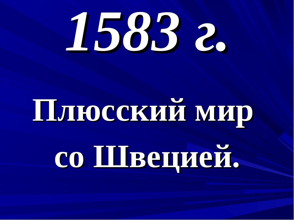 1583 г. Плюсский мир со Швецией.