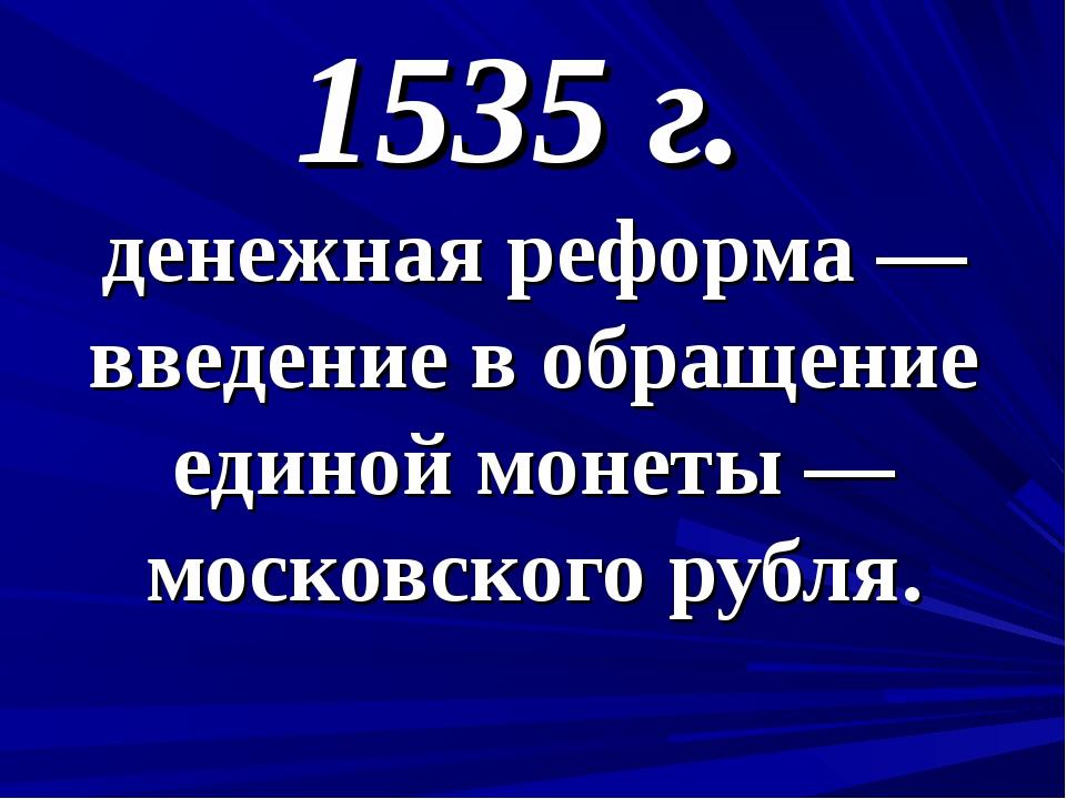 1535 г. денежная реформа — введение в обращение единой монеты — московского р...
