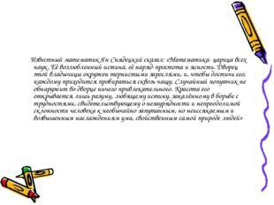 Известный математик Ян Снядецкий сказал: «Математика- царица всех наук. Её в