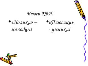 Итоги КВН. «Нолики» – молодцы! «Плюсики» - умники!