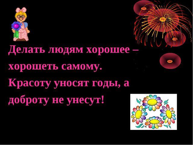 Делать людям хорошее – хорошеть самому. Красоту уносят годы, а доброту не уне...