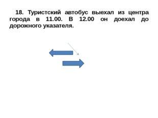 18. Туристский автобус выехал из центра города в 11.00. В 12.00 он доехал до