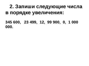 2. Запиши следующие числа в порядке увеличения: 345 600, 23 499, 12, 99 900,