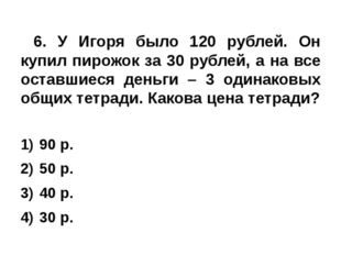 6. У Игоря было 120 рублей. Он купил пирожок за 30 рублей, а на все оставшие