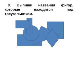 8. Выпиши названия фигур, которые находятся под треугольником.