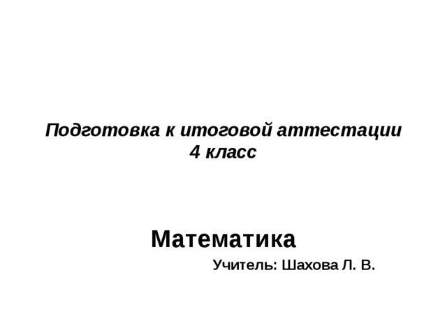 Подготовка к итоговой аттестации 4 класс Математика Учитель: Шахова Л. В.