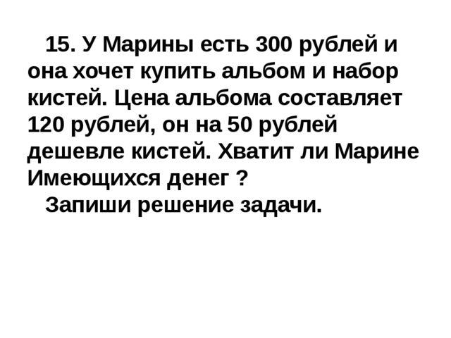 15. У Марины есть 300 рублей и она хочет купить альбом и набор кистей. Цена...