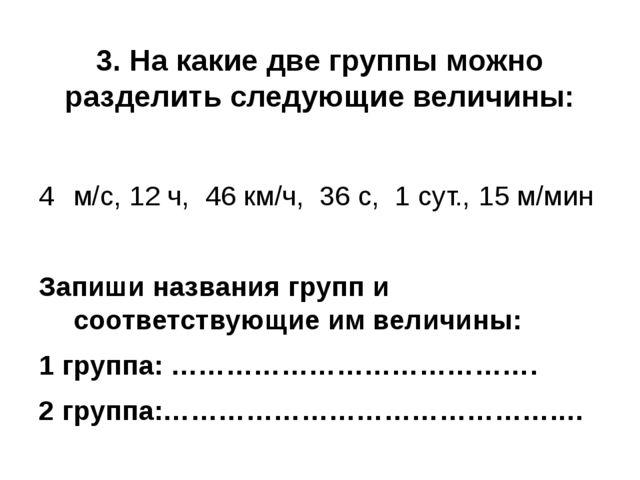 3. На какие две группы можно разделить следующие величины: м/с, 12 ч, 46 км/ч...