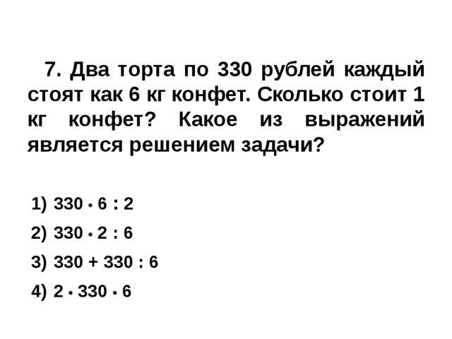 7. Два торта по 330 рублей каждый стоят как 6 кг конфет. Сколько стоит 1 кг...