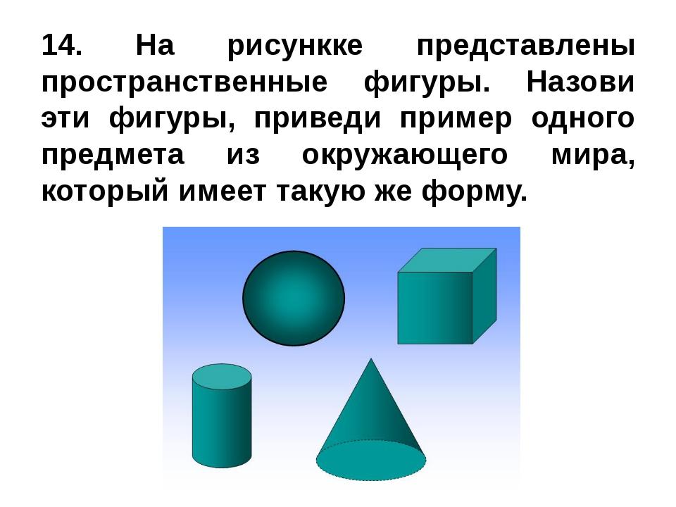14. На рисункке представлены пространственные фигуры. Назови эти фигуры, прив...