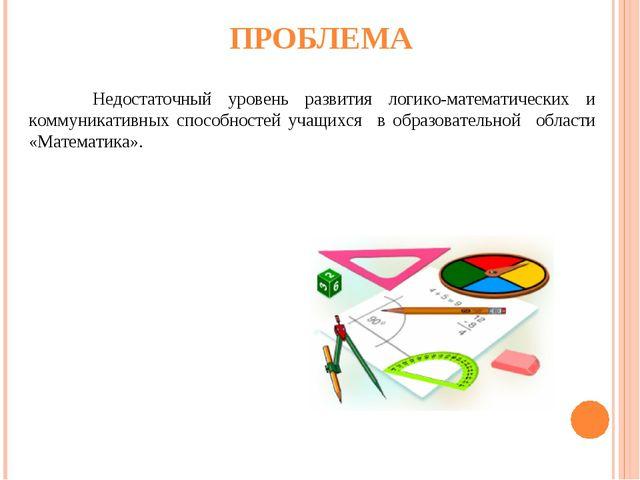 ПРОБЛЕМА Недостаточный уровень развития логико-математических и коммуникатив...