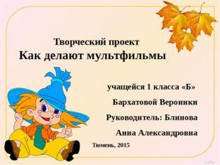 Творческий проект Как делают мультфильмы учащейся 1 класса «Б» Бархатовой Вер