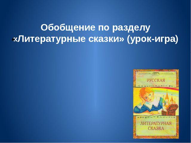 Обобщение по разделу «Литературные сказки» (урок-игра)