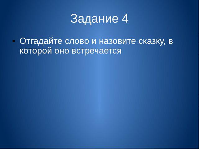 Задание 4 Отгадайте слово и назовите сказку, в которой оно встречается