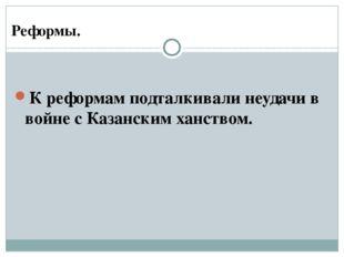 К реформам подталкивали неудачи в войне с Казанским ханством. Реформы.