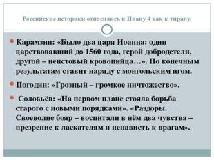 Российские историки относились к Ивану 4 как к тирану. Карамзин: «Было два ца