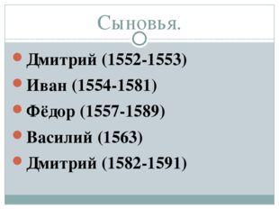 Сыновья. Дмитрий (1552-1553) Иван (1554-1581) Фёдор (1557-1589) Василий (1563