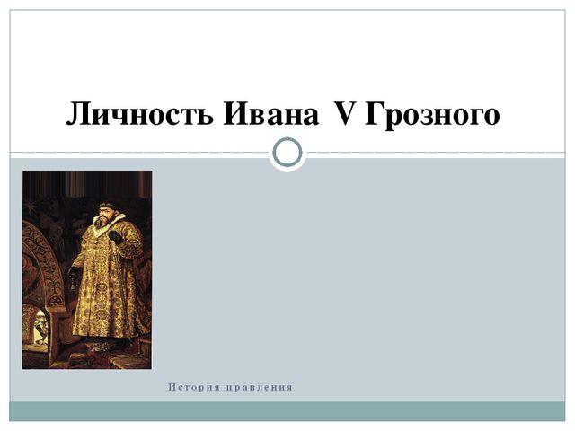 История правления Личность ИванаΙV Грозного