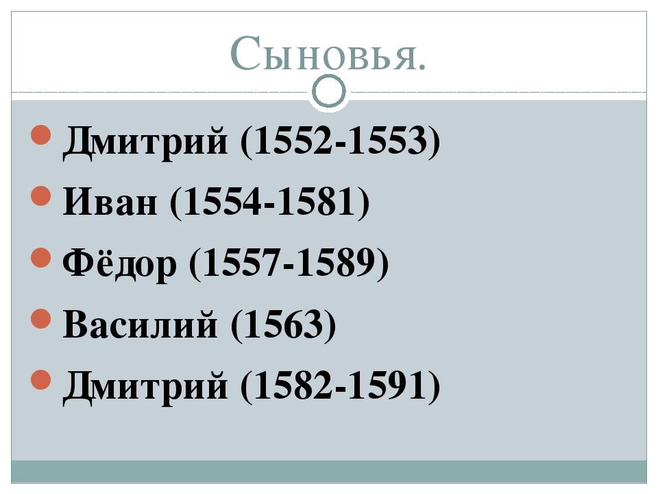 Сыновья. Дмитрий (1552-1553) Иван (1554-1581) Фёдор (1557-1589) Василий (1563...