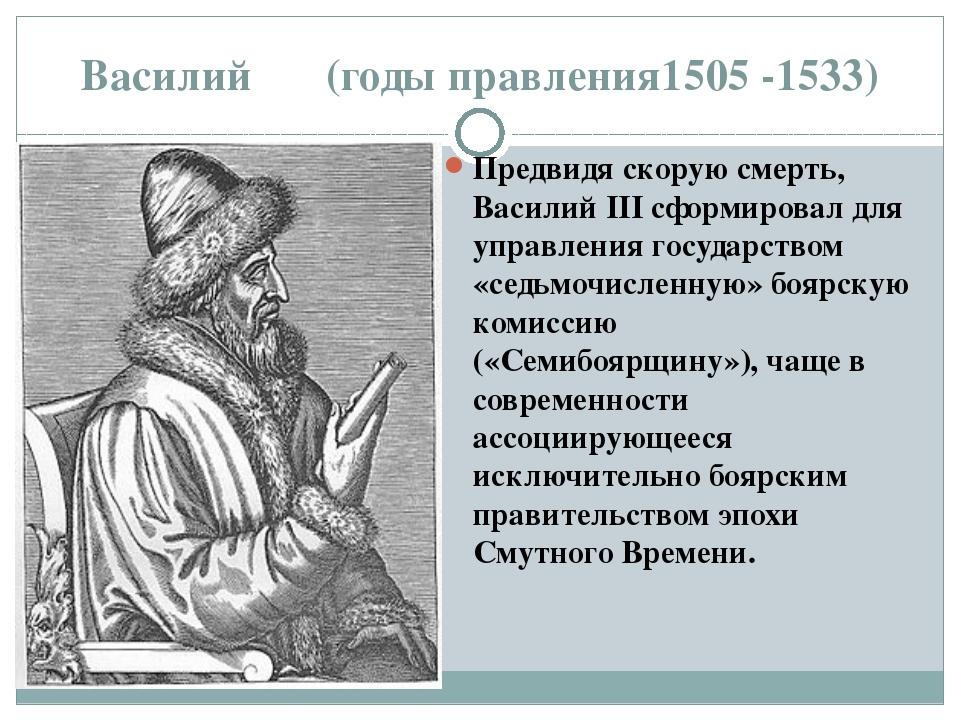 Василий ΙΙΙ (годы правления1505 -1533) Предвидя скорую смерть, Василий III сф...