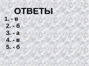 ОТВЕТЫ 1. - в 2. - б 3. - а 4. - в 5. - б