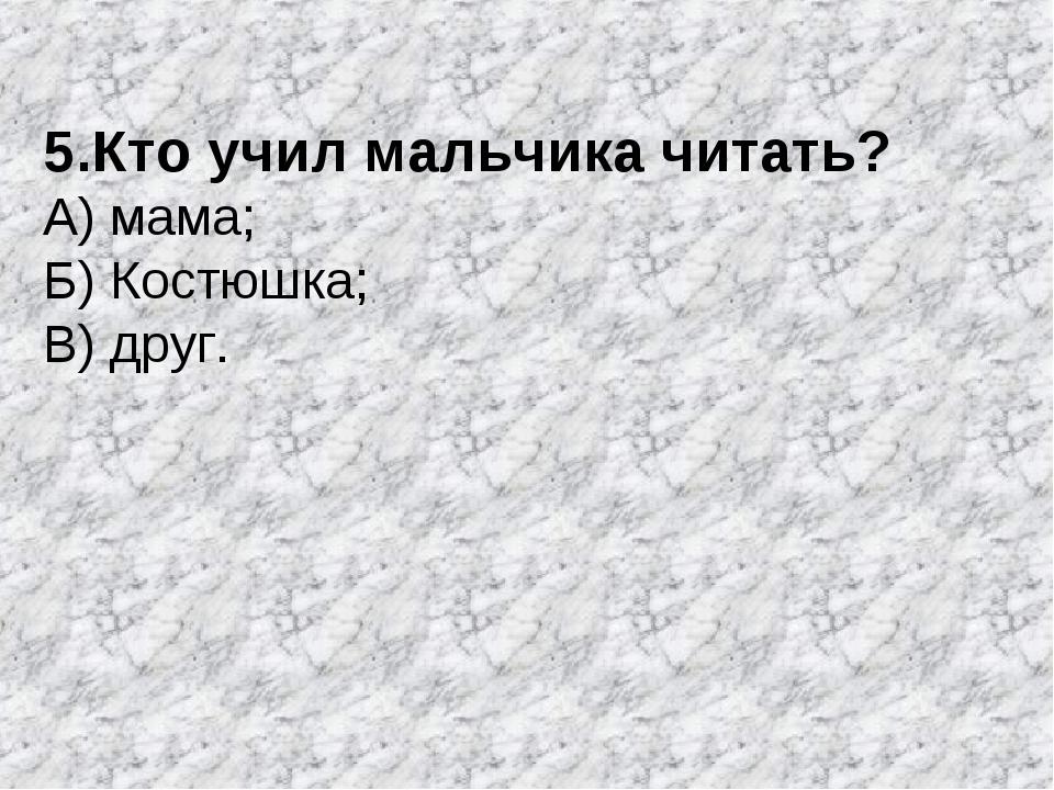 5.Кто учил мальчика читать? А) мама; Б) Костюшка; В) друг.
