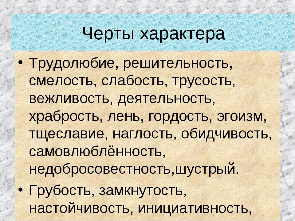 Черты характера Трудолюбие, решительность, смелость, слабость, трусость, вежл...