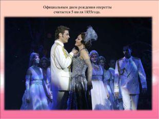 Официальным днем рождения оперетты считается 5 июля 1855года.