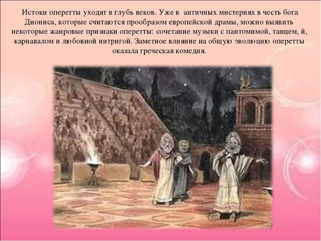 Истоки оперетты уходят в глубь веков. Уже в античных мистериях в честь бога...