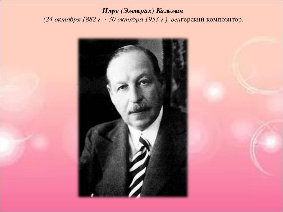 Имре (Эммерих) Кальман (24 октября 1882 г. - 30 октября 1953 г.), венгерский...