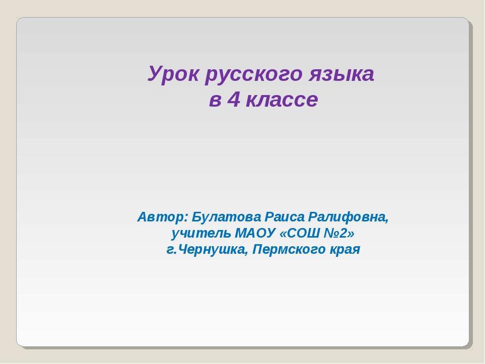 Урок русского языка в 4 классе Автор: Булатова Раиса Ралифовна, учитель МАОУ...