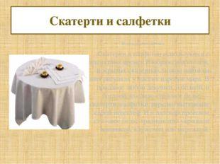 Скатерти и салфетки Исторические сведения Скатерти и салфетки используются с