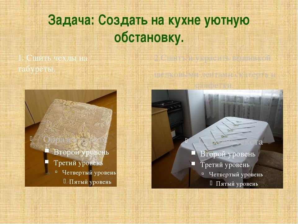 Задача: Создать на кухне уютную обстановку. 1. Сшить чехлы на табуреты. 2.Сши...
